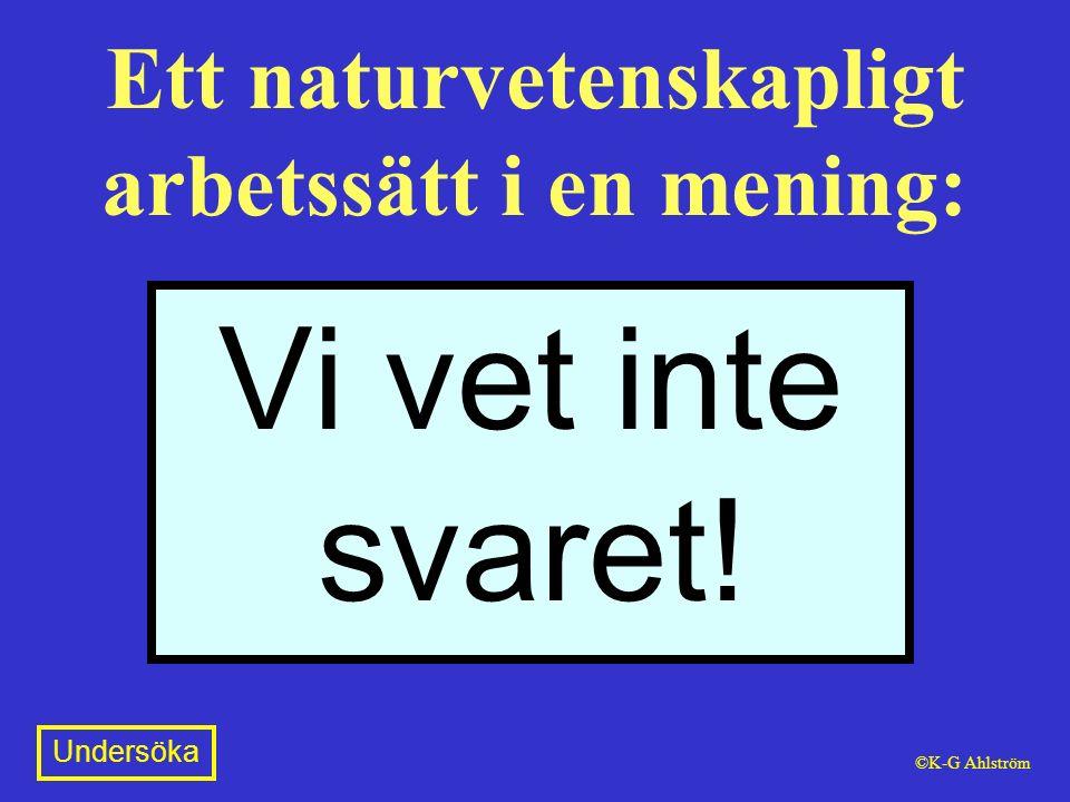 Ett naturvetenskapligt arbetssätt i en mening: Vi vet inte svaret! Undersöka ©K-G Ahlström
