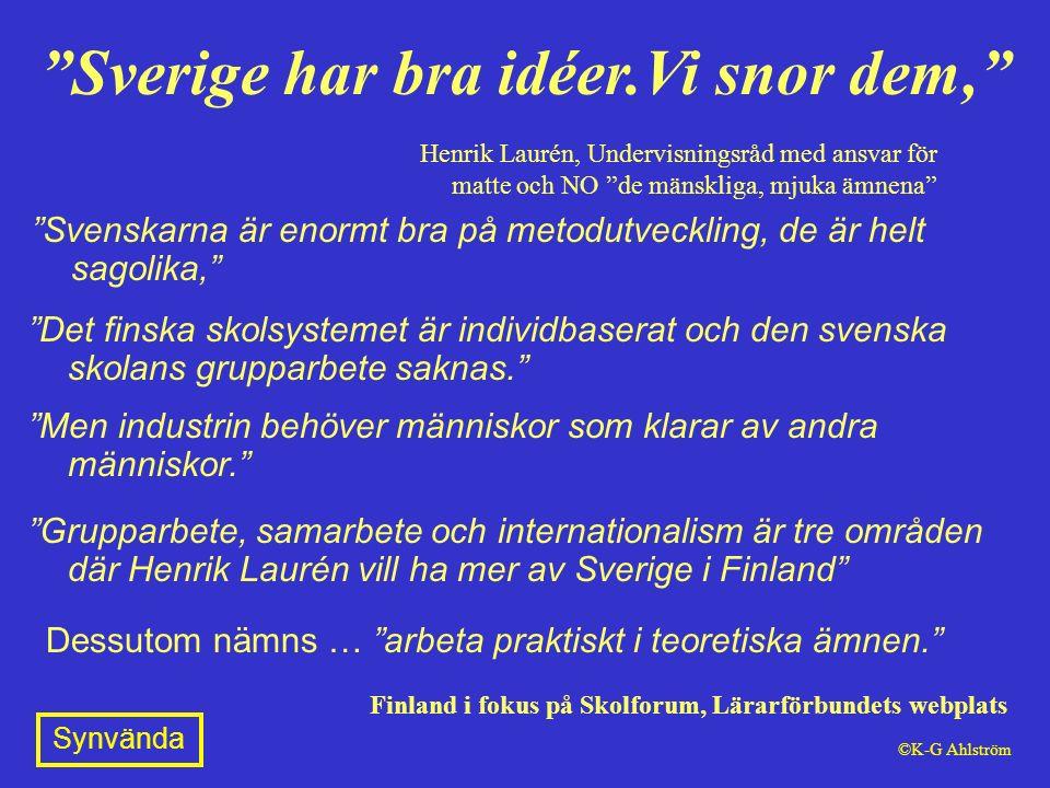 Svenskarna är enormt bra på metodutveckling, de är helt sagolika, Dessutom nämns … arbeta praktiskt i teoretiska ämnen. Sverige har bra idéer.Vi snor dem, Henrik Laurén, Undervisningsråd med ansvar för matte och NO de mänskliga, mjuka ämnena Finland i fokus på Skolforum, Lärarförbundets webplats Det finska skolsystemet är individbaserat och den svenska skolans grupparbete saknas. Men industrin behöver människor som klarar av andra människor. Grupparbete, samarbete och internationalism är tre områden där Henrik Laurén vill ha mer av Sverige i Finland Synvända ©K-G Ahlström