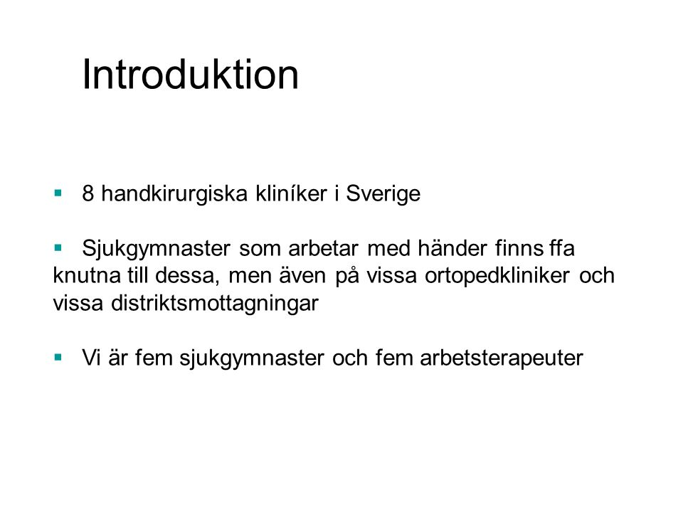 Introduktion  8 handkirurgiska kliníker i Sverige  Sjukgymnaster som arbetar med händer finns ffa knutna till dessa, men även på vissa ortopedklinik