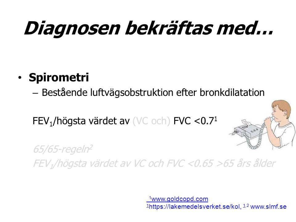 Diagnosen bekräftas med… Spirometri – Bestående luftvägsobstruktion efter bronkdilatation FEV 1 /högsta värdet av (VC och) FVC <0.7 1 65/65-regeln 2 FEV 1 /högsta värdet av VC och FVC 65 års ålder 1 www.goldcopd.com 1 1 https://lakemedelsverket.se/kol, 1,2 www.slmf.se 1