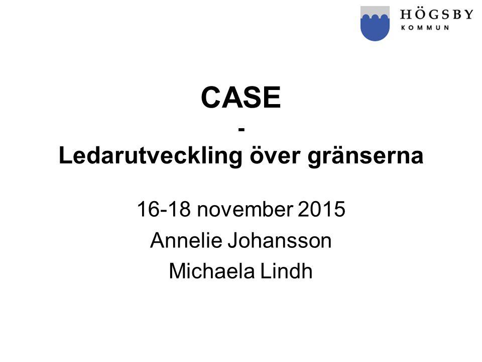 CASE - Ledarutveckling över gränserna 16-18 november 2015 Annelie Johansson Michaela Lindh