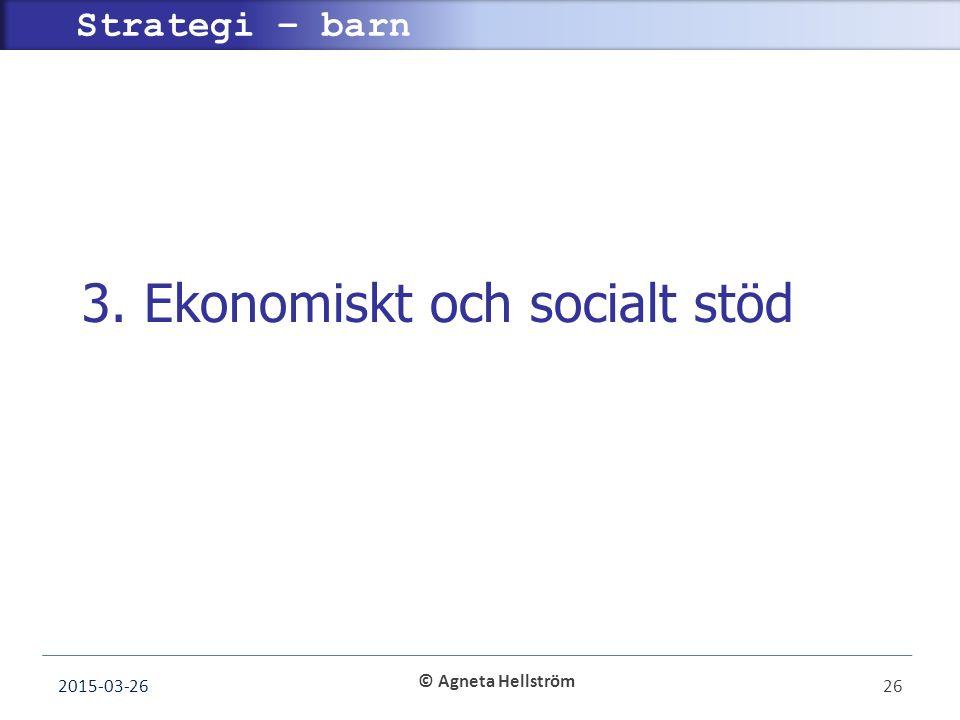 © Agneta Hellström Strategi – barn 3. Ekonomiskt och socialt stöd 2015-03-2626