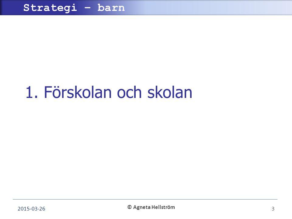 © Agneta Hellström Strategi – barn 1. Förskolan och skolan 2015-03-263
