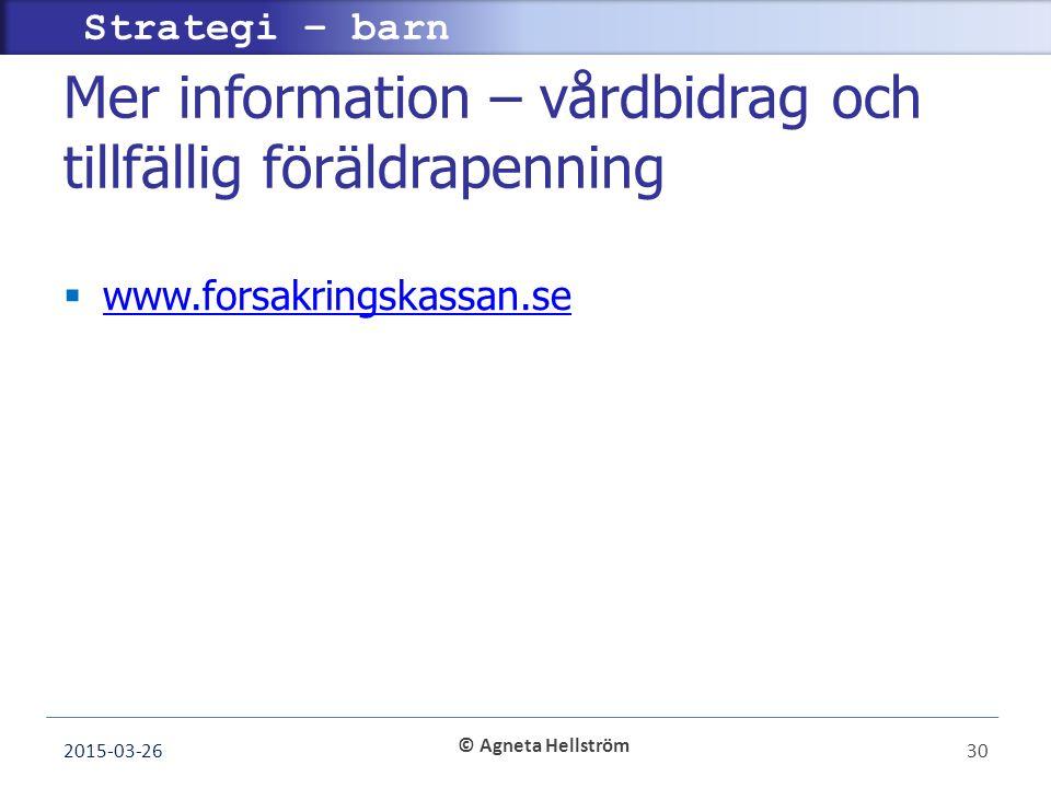 © Agneta Hellström Strategi – barn Mer information – vårdbidrag och tillfällig föräldrapenning  www.forsakringskassan.se www.forsakringskassan.se 2015-03-2630