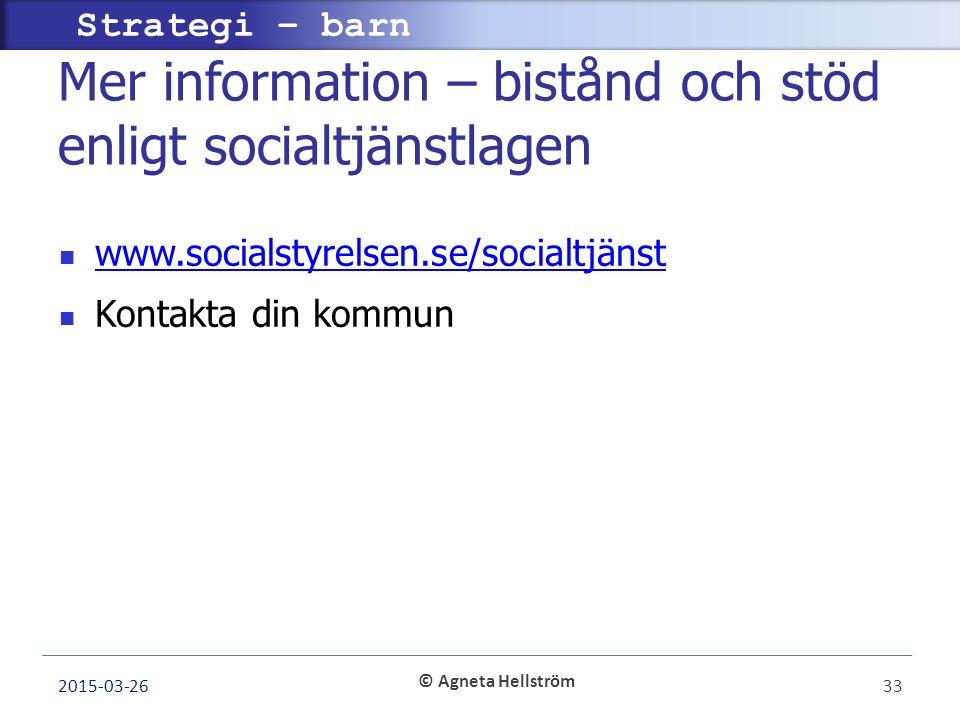 © Agneta Hellström Strategi – barn Mer information – bistånd och stöd enligt socialtjänstlagen www.socialstyrelsen.se/socialtjänst Kontakta din kommun 2015-03-2633