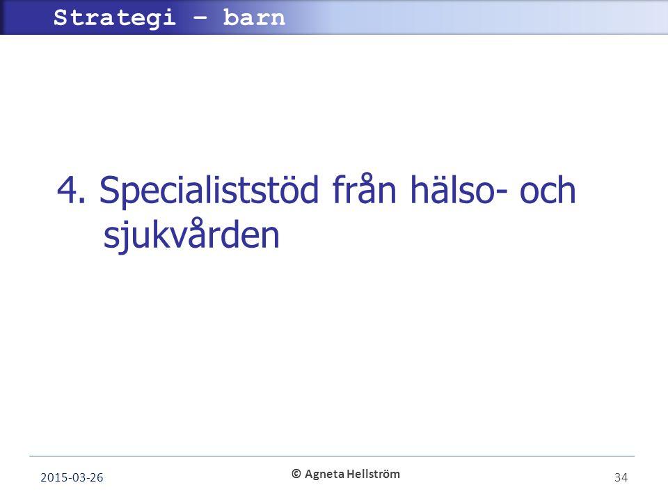 © Agneta Hellström Strategi – barn 4. Specialiststöd från hälso- och sjukvården 2015-03-2634