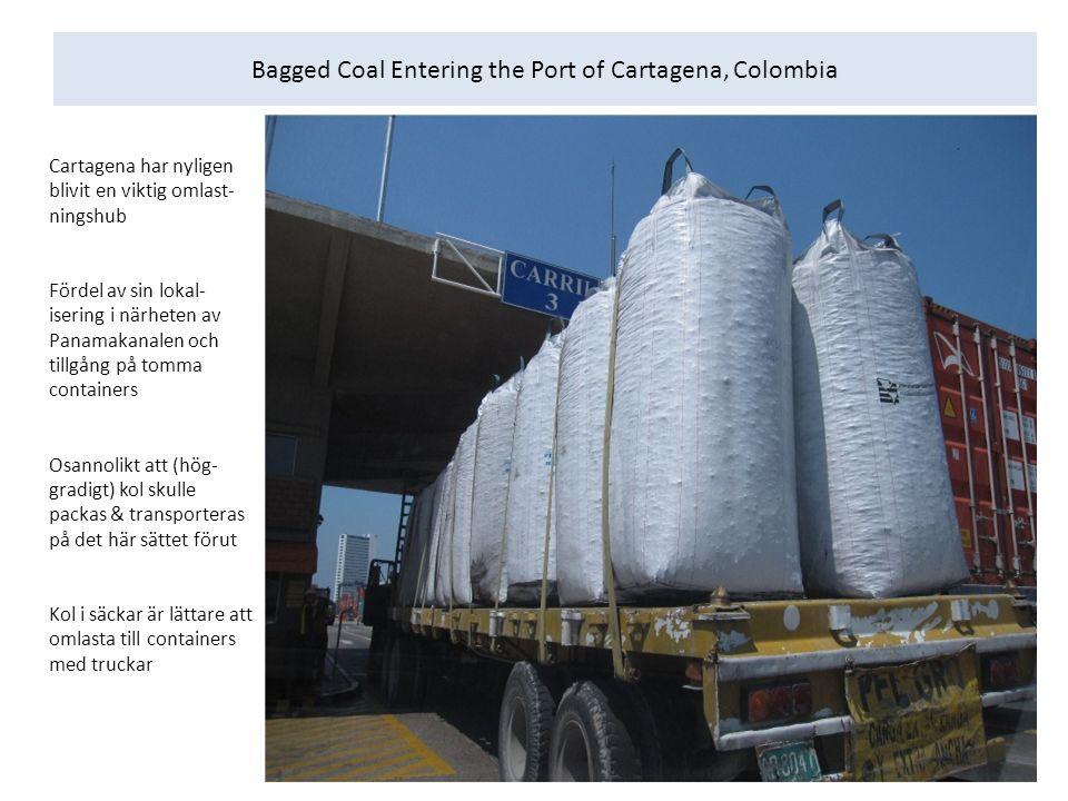Bagged Coal Entering the Port of Cartagena, Colombia Cartagena har nyligen blivit en viktig omlast- ningshub Fördel av sin lokal- isering i närheten av Panamakanalen och tillgång på tomma containers Osannolikt att (hög- gradigt) kol skulle packas & transporteras på det här sättet förut Kol i säckar är lättare att omlasta till containers med truckar