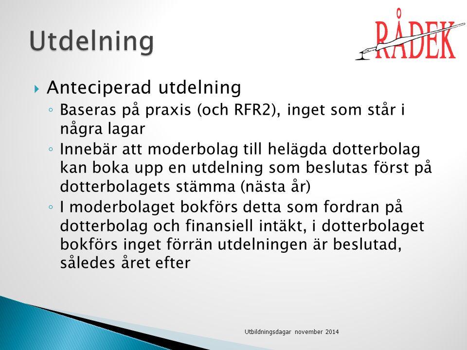  Anteciperad utdelning ◦ Baseras på praxis (och RFR2), inget som står i några lagar ◦ Innebär att moderbolag till helägda dotterbolag kan boka upp en utdelning som beslutas först på dotterbolagets stämma (nästa år) ◦ I moderbolaget bokförs detta som fordran på dotterbolag och finansiell intäkt, i dotterbolaget bokförs inget förrän utdelningen är beslutad, således året efter Utbildningsdagar november 2014