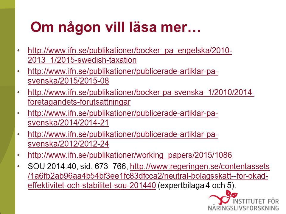 Om någon vill läsa mer… http://www.ifn.se/publikationer/bocker_pa_engelska/2010- 2013_1/2015-swedish-taxationhttp://www.ifn.se/publikationer/bocker_pa_engelska/2010- 2013_1/2015-swedish-taxation http://www.ifn.se/publikationer/publicerade-artiklar-pa- svenska/2015/2015-08http://www.ifn.se/publikationer/publicerade-artiklar-pa- svenska/2015/2015-08 http://www.ifn.se/publikationer/bocker-pa-svenska_1/2010/2014- foretagandets-forutsattningarhttp://www.ifn.se/publikationer/bocker-pa-svenska_1/2010/2014- foretagandets-forutsattningar http://www.ifn.se/publikationer/publicerade-artiklar-pa- svenska/2014/2014-21http://www.ifn.se/publikationer/publicerade-artiklar-pa- svenska/2014/2014-21 http://www.ifn.se/publikationer/publicerade-artiklar-pa- svenska/2012/2012-24http://www.ifn.se/publikationer/publicerade-artiklar-pa- svenska/2012/2012-24 http://www.ifn.se/publikationer/working_papers/2015/1086 SOU 2014:40, sid.