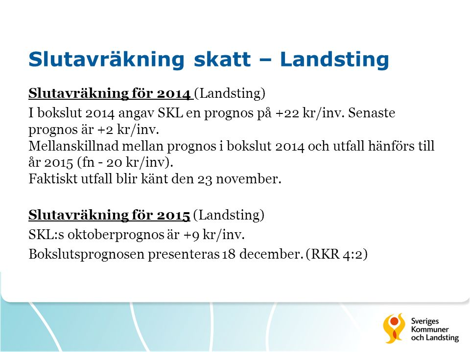 Slutavräkning skatt – Landsting Slutavräkning för 2014 (Landsting) I bokslut 2014 angav SKL en prognos på +22 kr/inv. Senaste prognos är +2 kr/inv. Me