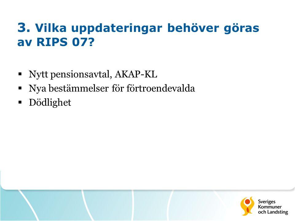 3. Vilka uppdateringar behöver göras av RIPS 07?  Nytt pensionsavtal, AKAP-KL  Nya bestämmelser för förtroendevalda  Dödlighet