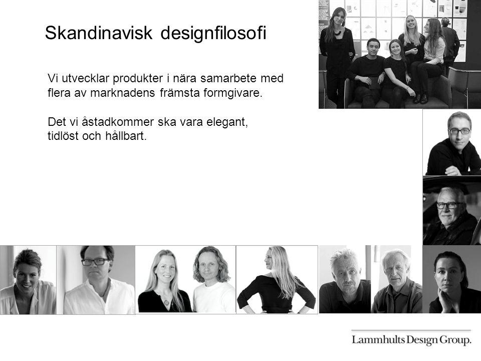 Skandinavisk designfilosofi Vi utvecklar produkter i nära samarbete med flera av marknadens främsta formgivare.