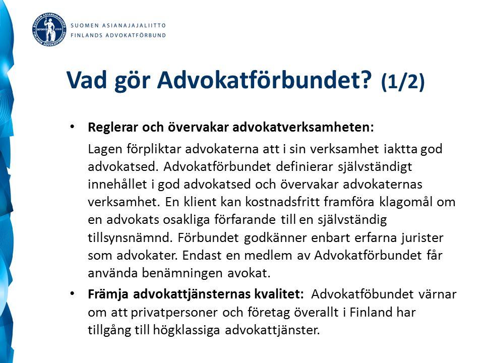 Vad gör Advokatförbundet? (1/2) Reglerar och övervakar advokatverksamheten: Lagen förpliktar advokaterna att i sin verksamhet iaktta god advokatsed. A