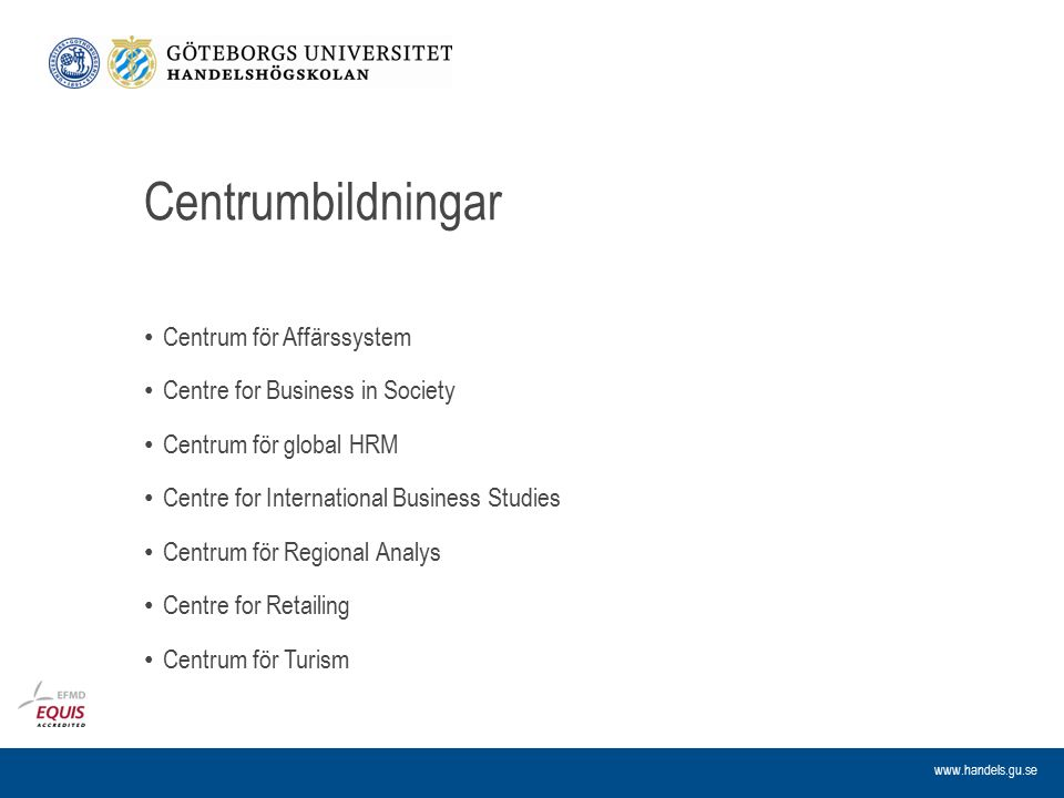 www.handels.gu.se Centrumbildningar Centrum för Affärssystem Centre for Business in Society Centrum för global HRM Centre for International Business Studies Centrum för Regional Analys Centre for Retailing Centrum för Turism