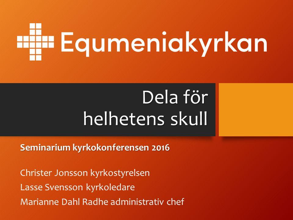 Dela för helhetens skull Seminarium kyrkokonferensen 2016 Christer Jonsson kyrkostyrelsen Lasse Svensson kyrkoledare Marianne Dahl Radhe administrativ chef