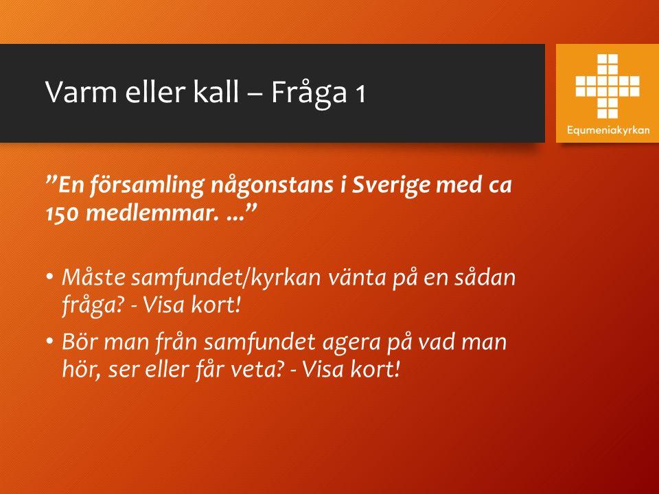 """Varm eller kall – Fråga 1 """"En församling någonstans i Sverige med ca 150 medlemmar...."""" Måste samfundet/kyrkan vänta på en sådan fråga? - Visa kort! B"""