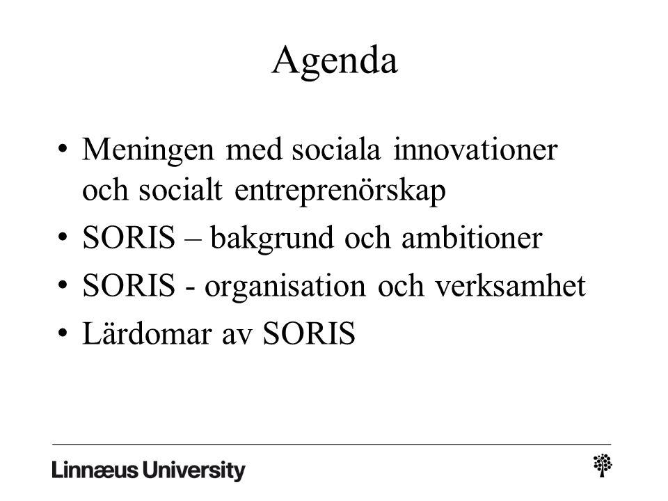 Agenda Meningen med sociala innovationer och socialt entreprenörskap SORIS – bakgrund och ambitioner SORIS - organisation och verksamhet Lärdomar av SORIS