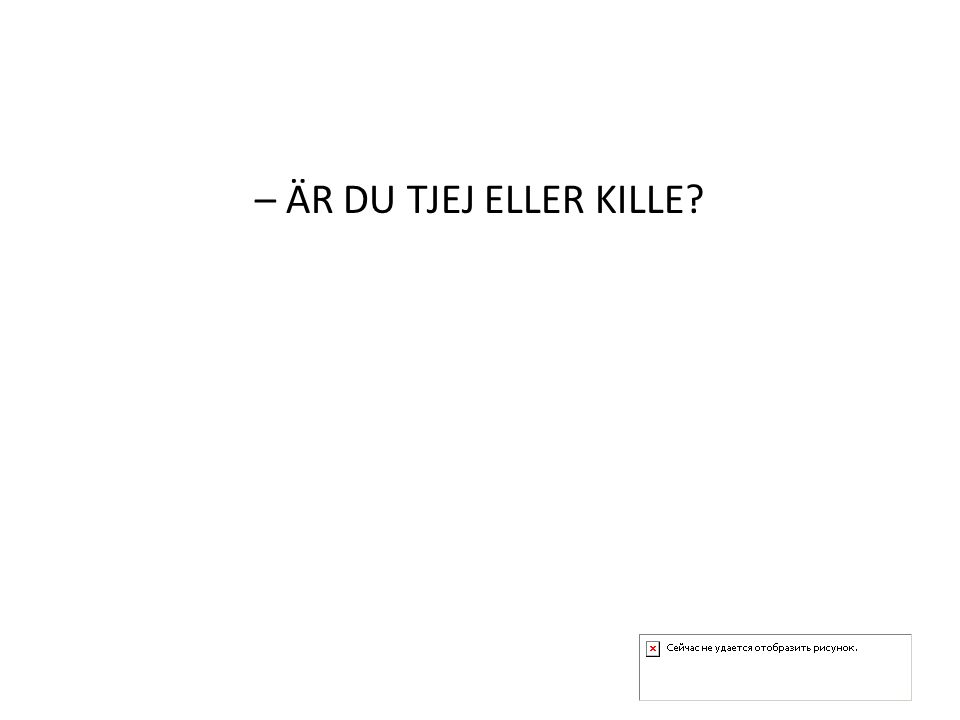 – ÄR DU TJEJ ELLER KILLE