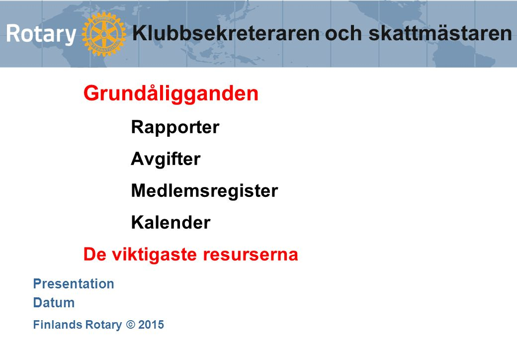 Grundåligganden Rapporter Avgifter Medlemsregister Kalender De viktigaste resurserna Presentation Datum Finlands Rotary © 2015 Klubbsekreteraren och skattmästaren
