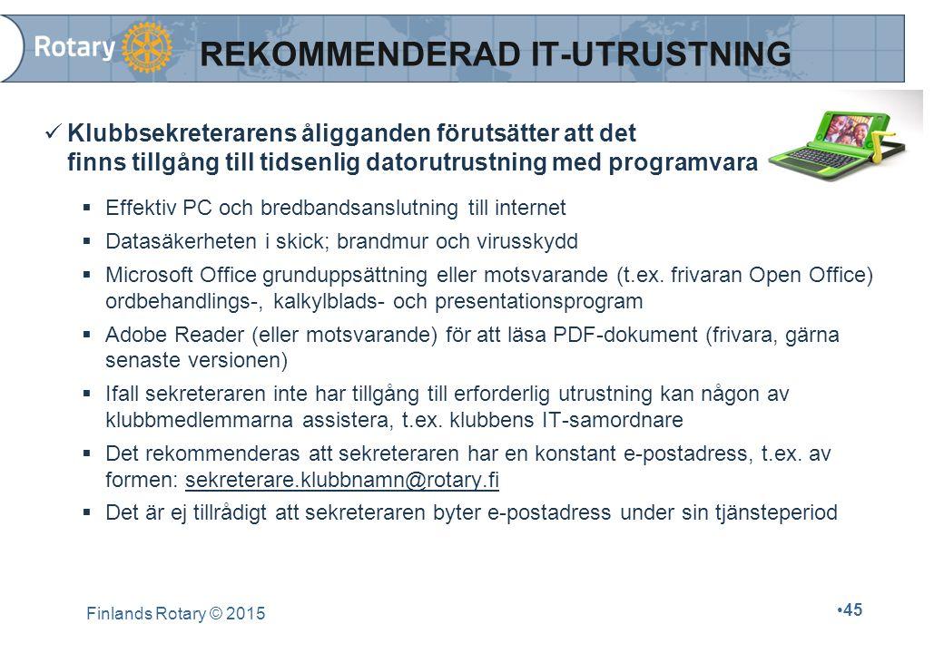 Finlands Rotary © 2015 45 REKOMMENDERAD IT-UTRUSTNING Klubbsekreterarens åligganden förutsätter att det finns tillgång till tidsenlig datorutrustning med programvara  Effektiv PC och bredbandsanslutning till internet  Datasäkerheten i skick; brandmur och virusskydd  Microsoft Office grunduppsättning eller motsvarande (t.ex.