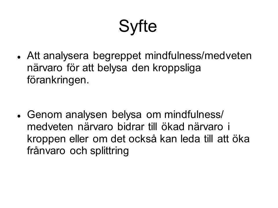 Syfte Att analysera begreppet mindfulness/medveten närvaro för att belysa den kroppsliga förankringen.