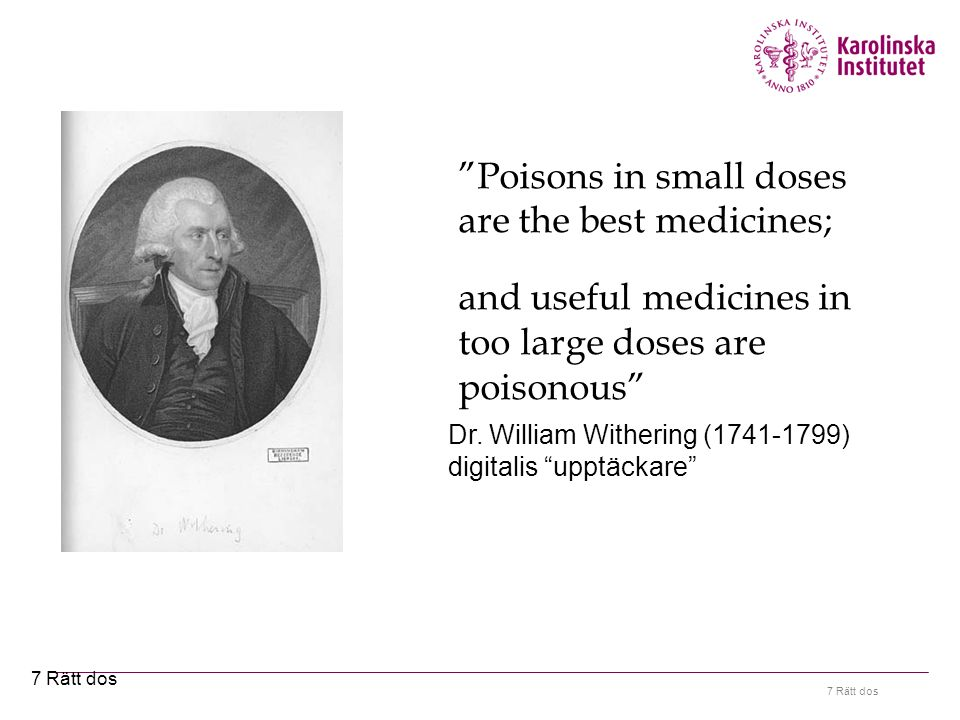 7 Rätt dos Poisons in small doses are the best medicines; and useful medicines in too large doses are poisonous Dr.