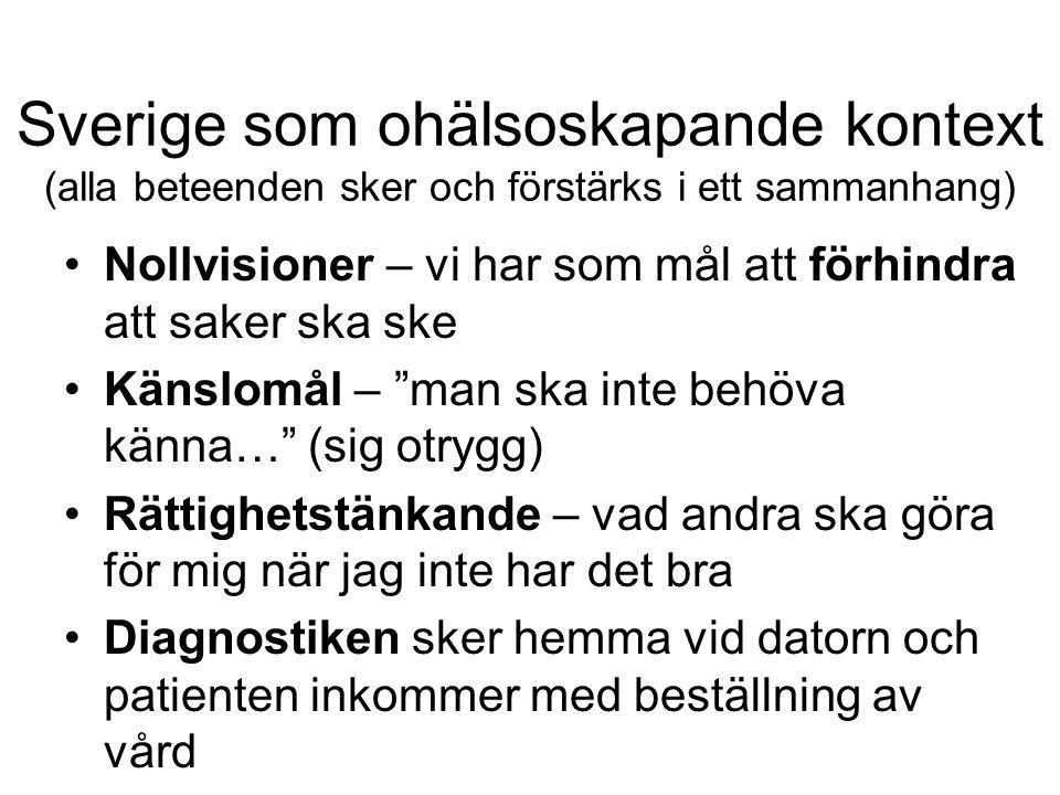 Sverige som ohälsoskapande kontext (alla beteenden sker och förstärks i ett sammanhang) Nollvisioner – vi har som mål att förhindra att saker ska ske Känslomål – man ska inte behöva känna… (sig otrygg) Rättighetstänkande – vad andra ska göra för mig när jag inte har det bra Diagnostiken sker hemma vid datorn och patienten inkommer med beställning av vård