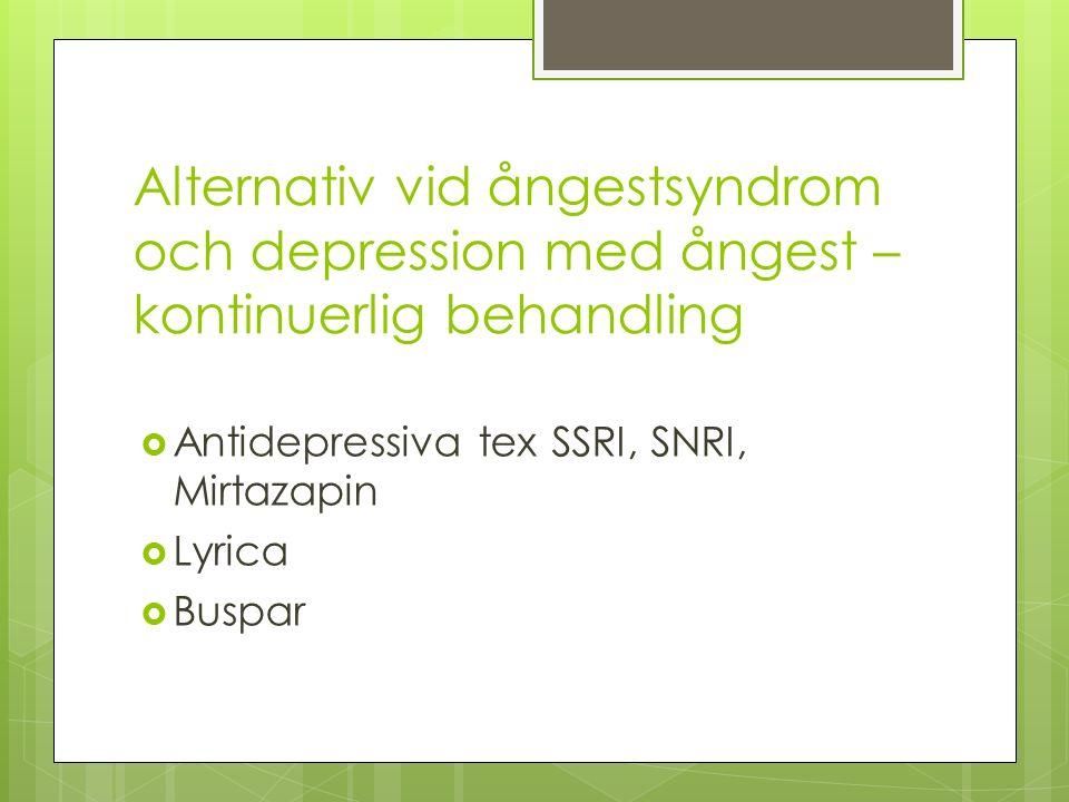 Alternativ vid ångestsyndrom och depression med ångest – kontinuerlig behandling  Antidepressiva tex SSRI, SNRI, Mirtazapin  Lyrica  Buspar