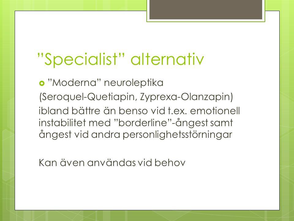 Specialist alternativ  Moderna neuroleptika (Seroquel-Quetiapin, Zyprexa-Olanzapin) ibland bättre än benso vid t.ex.