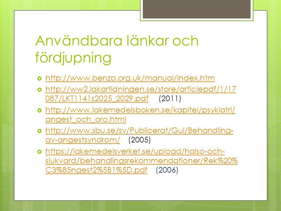 Användbara länkar och fördjupning  http://www.benzo.org.uk/manual/index.htm http://www.benzo.org.uk/manual/index.htm  http://ww2.lakartidningen.se/store/articlepdf/1/17 087/LKT1141s2025_2029.pdf (2011) http://ww2.lakartidningen.se/store/articlepdf/1/17 087/LKT1141s2025_2029.pdf  http://www.lakemedelsboken.se/kapitel/psykiatri/ angest_och_oro.html http://www.lakemedelsboken.se/kapitel/psykiatri/ angest_och_oro.html  http://www.sbu.se/sv/Publicerat/Gul/Behandling- av-angestsyndrom/ (2005) http://www.sbu.se/sv/Publicerat/Gul/Behandling- av-angestsyndrom/  https://lakemedelsverket.se/upload/halso-och- sjukvard/behandlingsrekommendationer/Rek%20% C3%85ngest2%5B1%5D.pdf (2006) https://lakemedelsverket.se/upload/halso-och- sjukvard/behandlingsrekommendationer/Rek%20% C3%85ngest2%5B1%5D.pdf