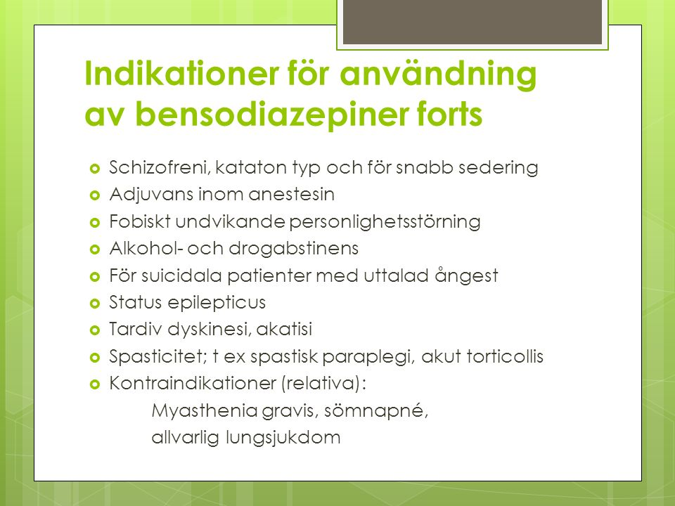 Indikationer för användning av bensodiazepiner forts  Schizofreni, kataton typ och för snabb sedering  Adjuvans inom anestesin  Fobiskt undvikande personlighetsstörning  Alkohol- och drogabstinens  För suicidala patienter med uttalad ångest  Status epilepticus  Tardiv dyskinesi, akatisi  Spasticitet; t ex spastisk paraplegi, akut torticollis  Kontraindikationer (relativa): Myasthenia gravis, sömnapné, allvarlig lungsjukdom