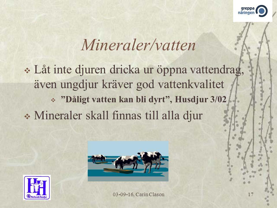 03-09-16, Carin Clason17 Mineraler/vatten  Låt inte djuren dricka ur öppna vattendrag, även ungdjur kräver god vattenkvalitet  Dåligt vatten kan bli dyrt , Husdjur 3/02  Mineraler skall finnas till alla djur