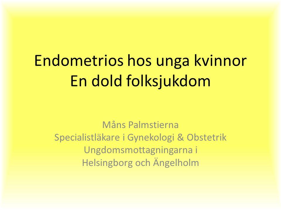 Endometrios hos unga kvinnor En dold folksjukdom Måns Palmstierna Specialistläkare i Gynekologi & Obstetrik Ungdomsmottagningarna i Helsingborg och Ängelholm