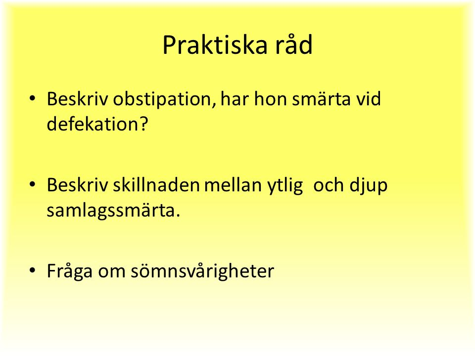 Praktiska råd Beskriv obstipation, har hon smärta vid defekation.