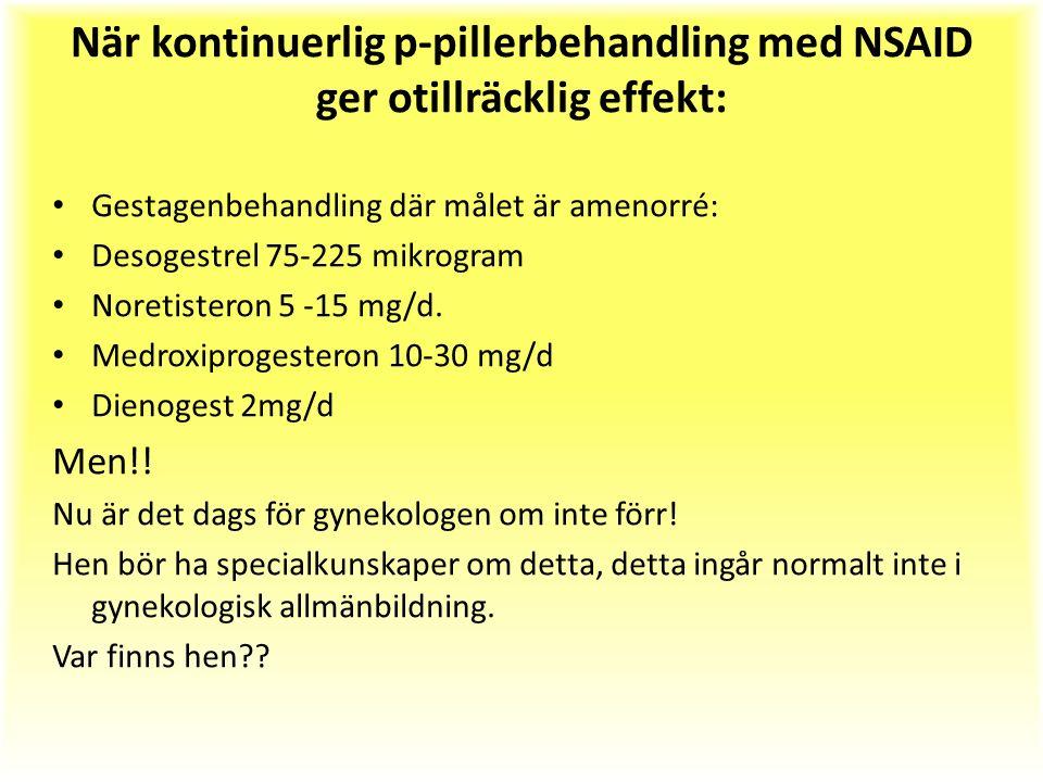 När kontinuerlig p-pillerbehandling med NSAID ger otillräcklig effekt: Gestagenbehandling där målet är amenorré: Desogestrel 75-225 mikrogram Noretisteron 5 -15 mg/d.