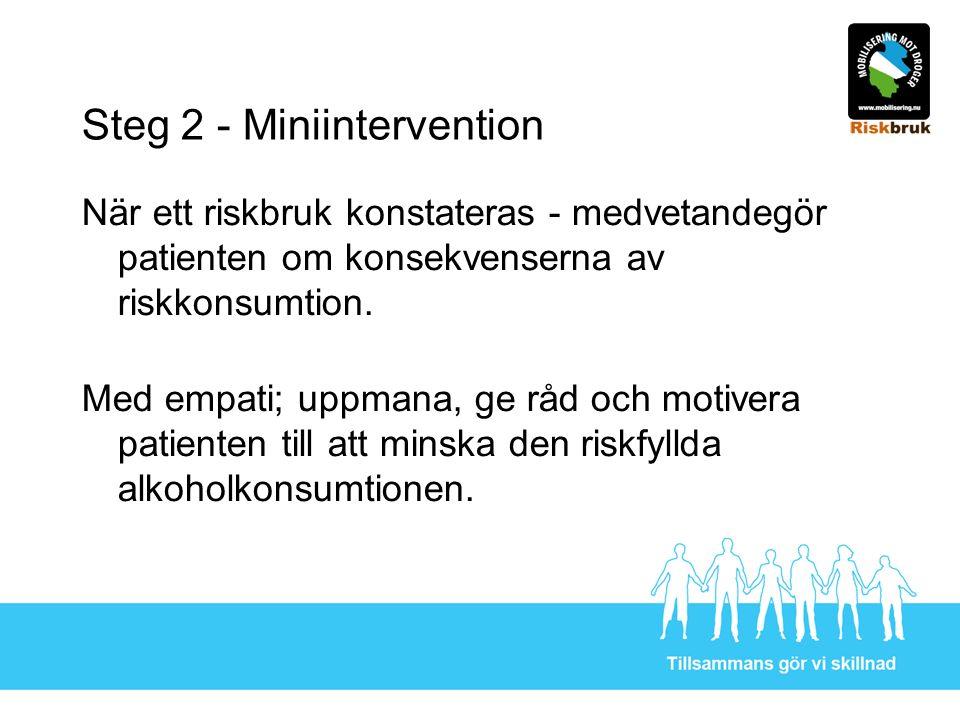 Steg 2 - Miniintervention När ett riskbruk konstateras - medvetandegör patienten om konsekvenserna av riskkonsumtion. Med empati; uppmana, ge råd och