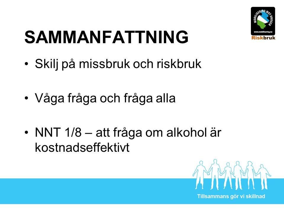 SAMMANFATTNING Skilj på missbruk och riskbruk Våga fråga och fråga alla NNT 1/8 – att fråga om alkohol är kostnadseffektivt