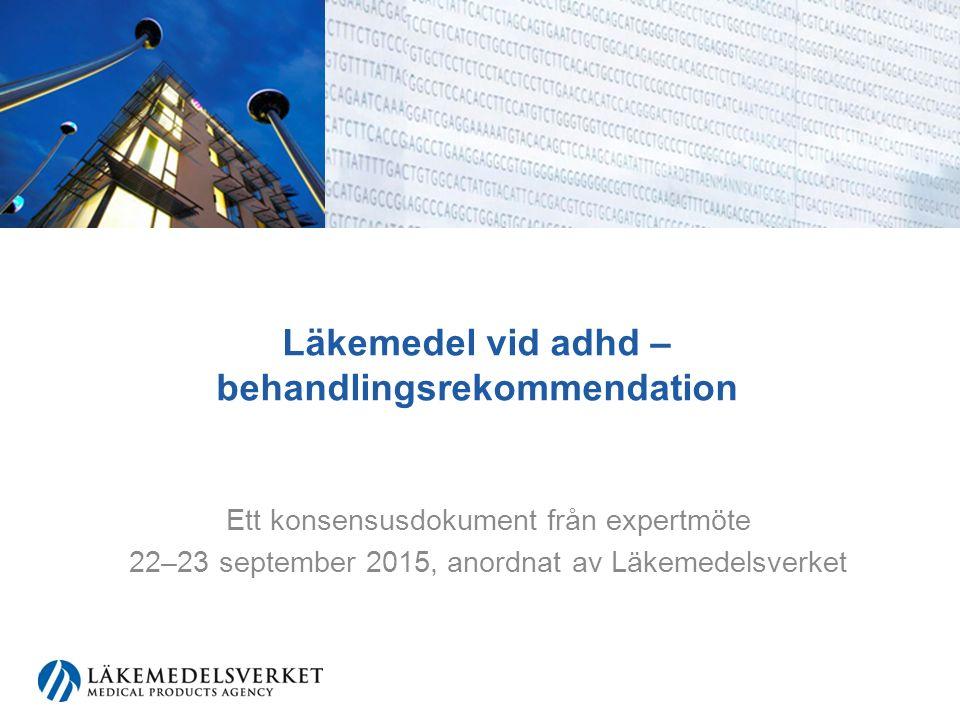 Läkemedel vid adhd – behandlingsrekommendation Ett konsensusdokument från expertmöte 22–23 september 2015, anordnat av Läkemedelsverket