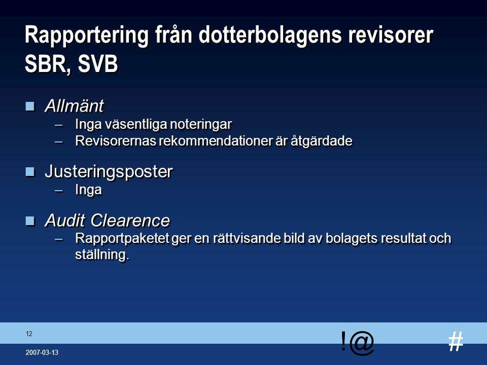 # !@ 12 2007-03-13 Rapportering från dotterbolagens revisorer SBR, SVB n Allmänt –Inga väsentliga noteringar –Revisorernas rekommendationer är åtgärda