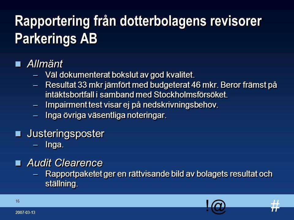 # !@ 16 2007-03-13 Rapportering från dotterbolagens revisorer Parkerings AB n Allmänt –Väl dokumenterat bokslut av god kvalitet. –Resultat 33 mkr jämf