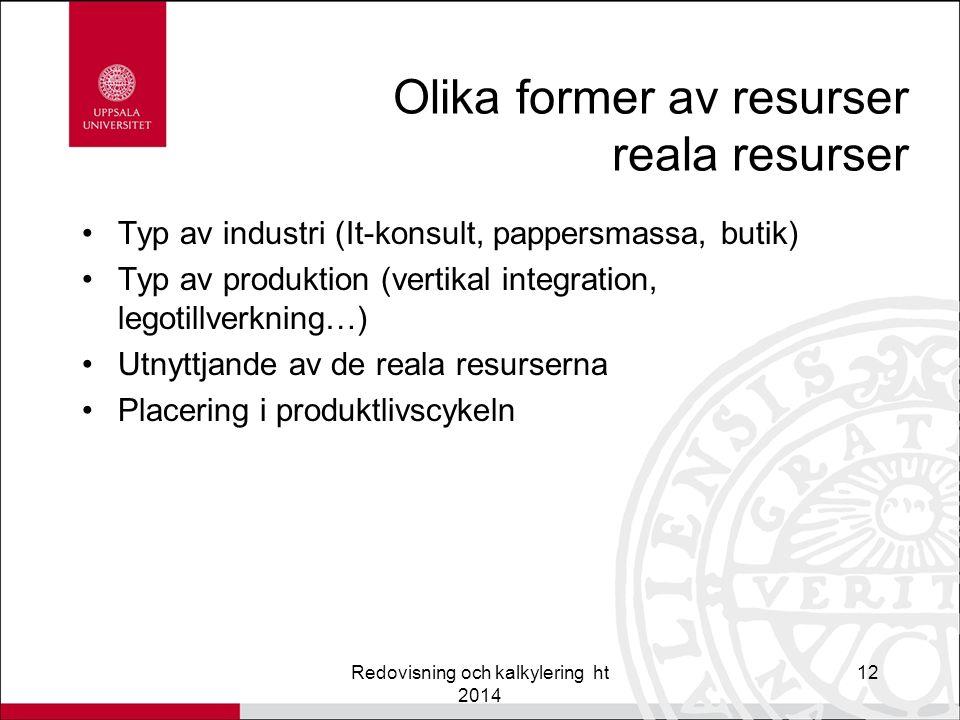 Olika former av resurser reala resurser Typ av industri (It-konsult, pappersmassa, butik) Typ av produktion (vertikal integration, legotillverkning…) Utnyttjande av de reala resurserna Placering i produktlivscykeln Redovisning och kalkylering ht 2014 12