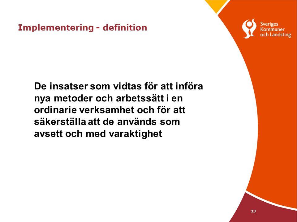 33 Implementering - definition De insatser som vidtas för att införa nya metoder och arbetssätt i en ordinarie verksamhet och för att säkerställa att de används som avsett och med varaktighet