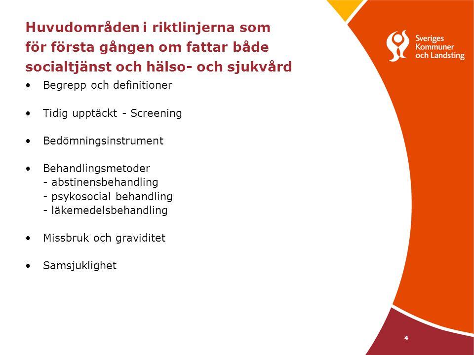 4 Huvudområden i riktlinjerna som för första gången om fattar både socialtjänst och hälso- och sjukvård Begrepp och definitioner Tidig upptäckt - Screening Bedömningsinstrument Behandlingsmetoder - abstinensbehandling - psykosocial behandling - läkemedelsbehandling Missbruk och graviditet Samsjuklighet