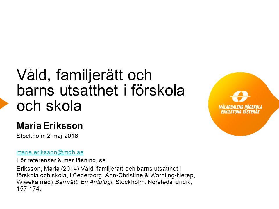 Våld, familjerätt och barns utsatthet i förskola och skola Maria Eriksson Stockholm 2 maj 2016 maria.eriksson@mdh.se För referenser & mer läsning, se