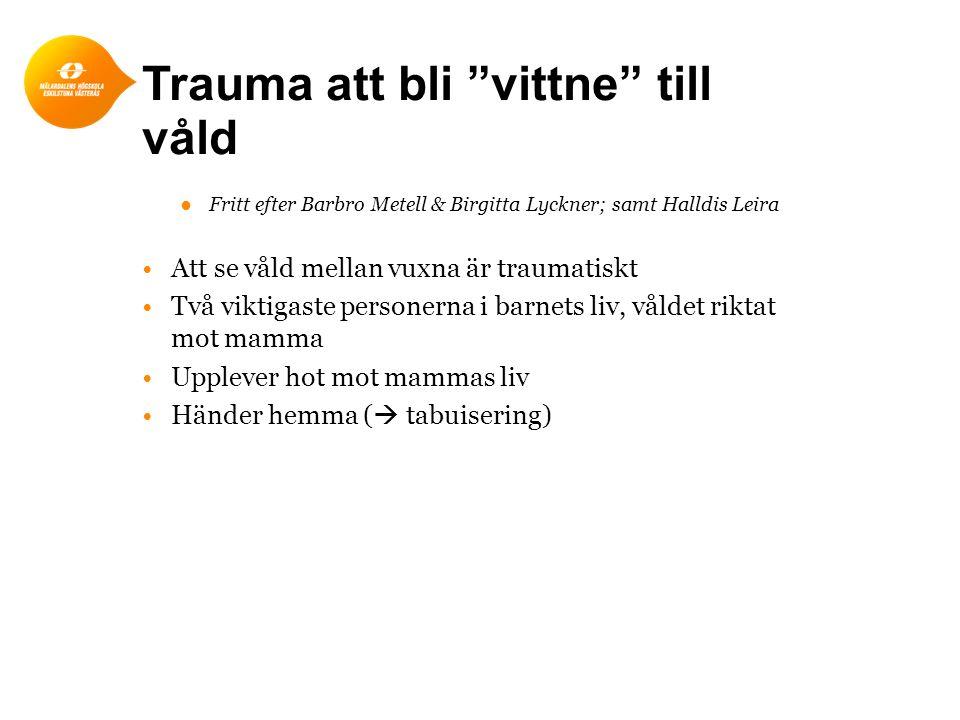 Trauma att bli vittne till våld ●Fritt efter Barbro Metell & Birgitta Lyckner; samt Halldis Leira Att se våld mellan vuxna är traumatiskt Två viktigaste personerna i barnets liv, våldet riktat mot mamma Upplever hot mot mammas liv Händer hemma (  tabuisering)