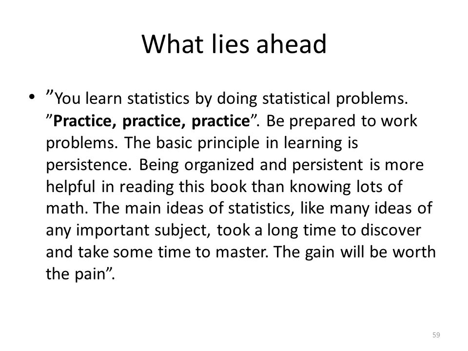 "What lies ahead "" You learn statistics by doing statistical problems. ""Practice, practice, practice"". Be prepared to work problems. The basic principl"