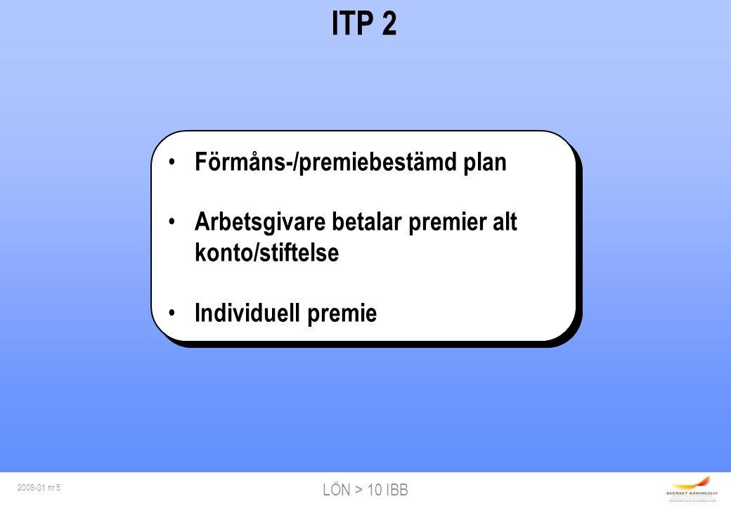 LÖN > 10 IBB 2008-01 nr 5 ITP 2 Förmåns-/premiebestämd plan Arbetsgivare betalar premier alt konto/stiftelse Individuell premie Förmåns-/premiebestämd plan Arbetsgivare betalar premier alt konto/stiftelse Individuell premie