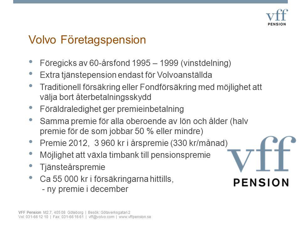 Volvo Företagspension Föregicks av 60-årsfond 1995 – 1999 (vinstdelning) Extra tjänstepension endast för Volvoanställda Traditionell försäkring eller Fondförsäkring med möjlighet att välja bort återbetalningsskydd Föräldraledighet ger premieinbetalning Samma premie för alla oberoende av lön och ålder (halv premie för de som jobbar 50 % eller mindre) Premie 2012, 3 960 kr i årspremie (330 kr/månad) Möjlighet att växla timbank till pensionspremie Tjänsteårspremie Ca 55 000 kr i försäkringarna hittills, - ny premie i december VFF Pension M2.7, 405 08 Göteborg | Besök: Götaverksgatan 2 Vxl: 031-66 12 10 | Fax: 031-66 16 61 | vff@volvo.com | www.vffpension.se
