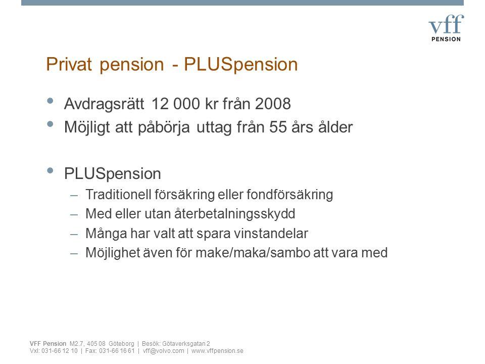 Privat pension - PLUSpension Avdragsrätt 12 000 kr från 2008 Möjligt att påbörja uttag från 55 års ålder PLUSpension –Traditionell försäkring eller fondförsäkring –Med eller utan återbetalningsskydd –Många har valt att spara vinstandelar –Möjlighet även för make/maka/sambo att vara med VFF Pension M2.7, 405 08 Göteborg | Besök: Götaverksgatan 2 Vxl: 031-66 12 10 | Fax: 031-66 16 61 | vff@volvo.com | www.vffpension.se