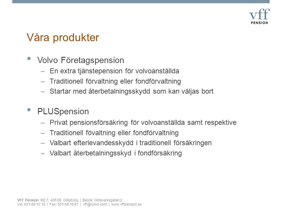 Våra produkter VFF Pension M2.7, 405 08 Göteborg | Besök: Götaverksgatan 2 Vxl: 031-66 12 10 | Fax: 031-66 16 61 | vff@volvo.com | www.vffpension.se Volvo Företagspension –En extra tjänstepension för volvoanställda –Traditionell förvaltning eller fondförvaltning –Startar med återbetalningsskydd som kan väljas bort PLUSpension –Privat pensionsförsäkring för volvoanställda samt respektive –Traditionell fövaltning eller fondförvaltning –Valbart efterlevandesskydd i traditionell försäkringen –Valbart återbetalningsskyd i fondförsäkring